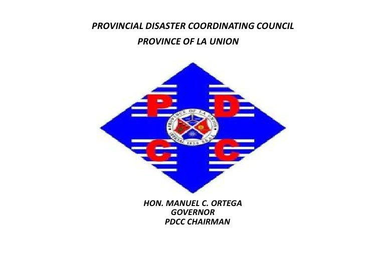 PROVINCIAL DISASTER COORDINATING COUNCIL <br />PROVINCE OF LA UNION<br />HON. MANUEL C. ORTEGA <br />GOVERNOR<br />PDCC CH...