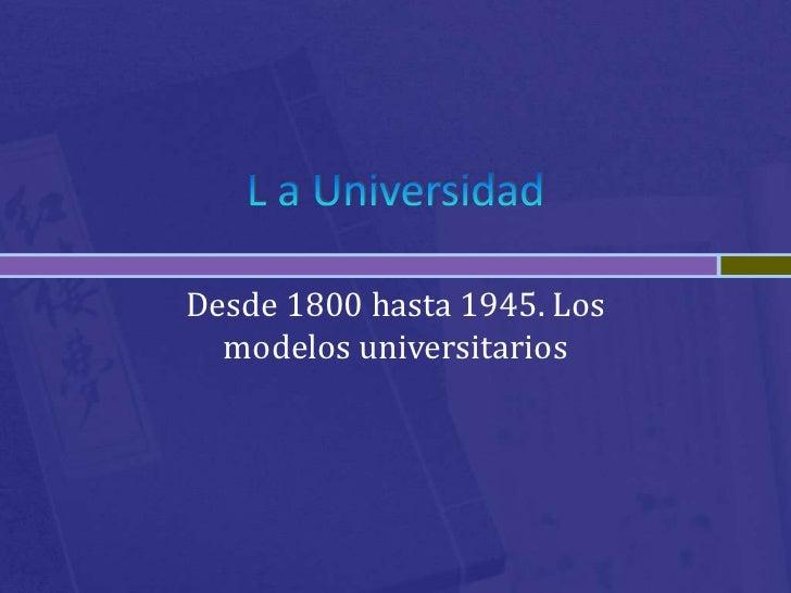 Desde 1800 hasta 1945. Los  modelos universitarios