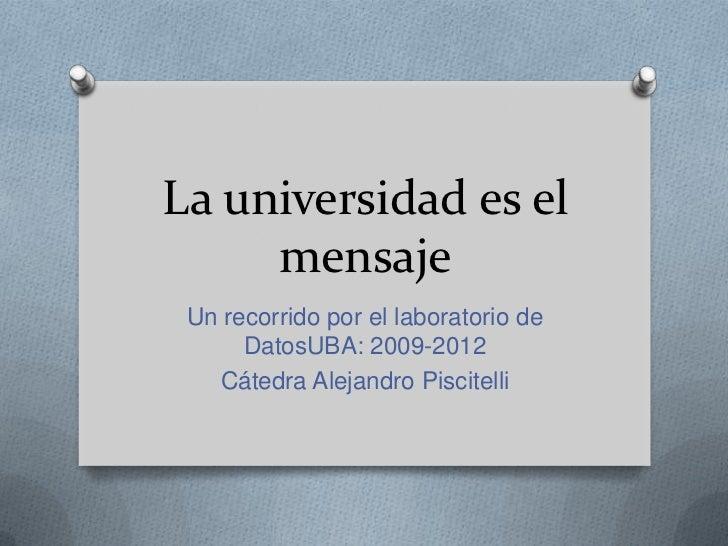 La universidad es el     mensaje Un recorrido por el laboratorio de      DatosUBA: 2009-2012   Cátedra Alejandro Piscitelli