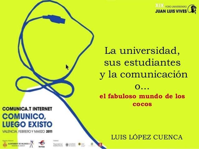 La universidad,sus estudiantesy la comunicacióno...el fabuloso mundo de loscocosLUIS LÓPEZ CUENCA