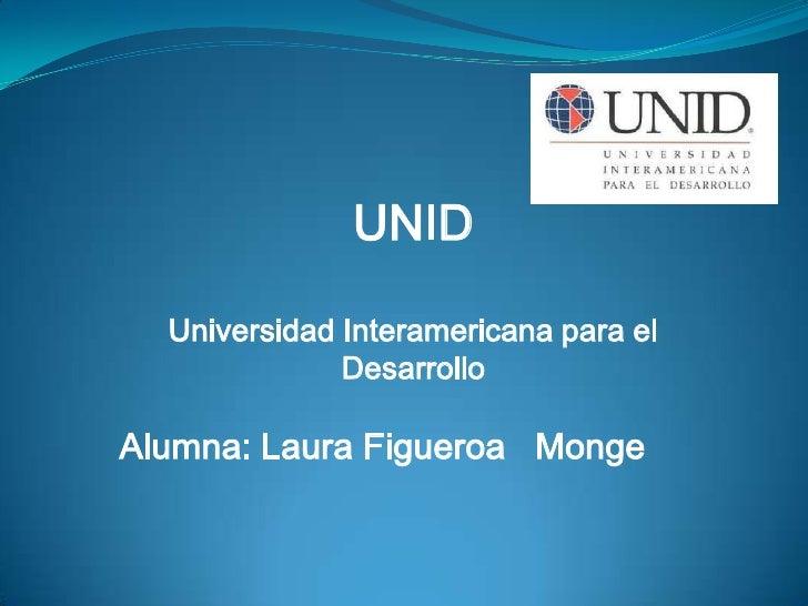 UNID<br />Universidad Interamericana para el Desarrollo<br />Alumna: Laura Figueroa   Monge<br />