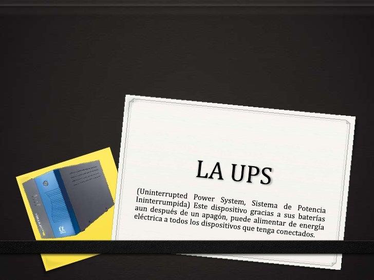 LA UPS<br />(UninterruptedPowerSystem, Sistema de Potencia Ininterrumpida) Este dispositivo gracias a sus baterías aun des...
