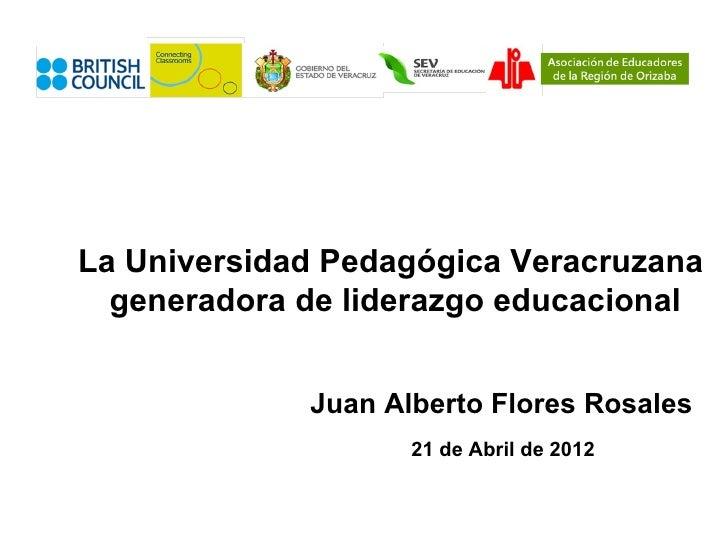 La Universidad Pedagógica Veracruzana  generadora de liderazgo educacional             Juan Alberto Flores Rosales        ...
