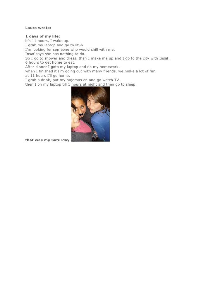 Laura wrote:  1 days of my life: it's 11 hours, I wake up. I grab my laptop and go to MSN. I'm looking for someone who wou...