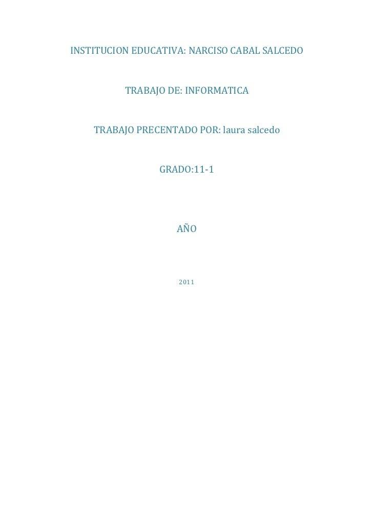 INSTITUCION EDUCATIVA: NARCISO CABAL SALCEDO          TRABAJO DE: INFORMATICA    TRABAJO PRECENTADO POR: laura salcedo    ...
