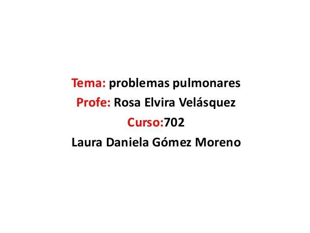 Tema: problemas pulmonaresProfe: Rosa Elvira VelásquezCurso:702Laura Daniela Gómez Moreno
