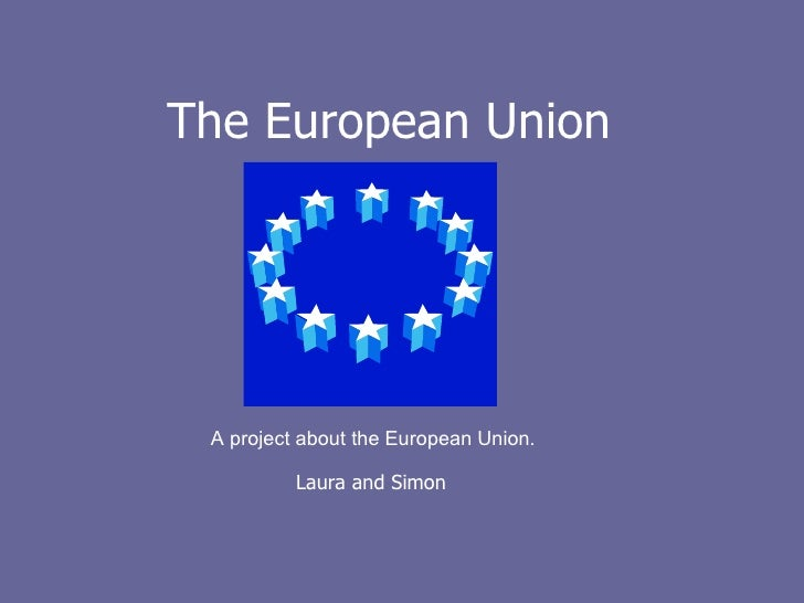 The European Union A project about the European Union. Laura and Simon
