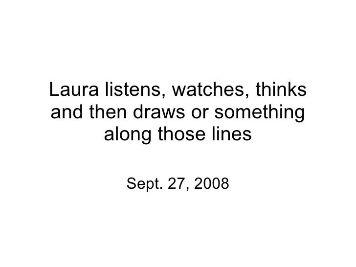 Laura listens, watches, thinks and then draws or something along those lines Sept. 27, 2008