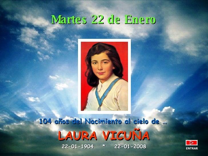 104 años del Nacimiento al cielo de …   LAURA VICUÑA 22-01-1904  *  22-01-2008 ENTRAR Martes 22 de Enero