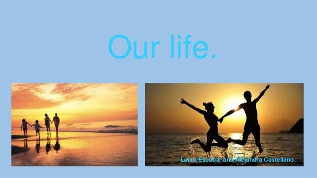 Our life.  Laura Escobar and Alejandra Castellano.
