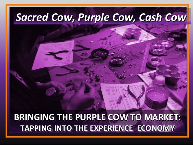 BRINGING THE PURPLE COW TO MARKET:BRINGING THE PURPLE COW TO MARKET: TAPPING INTO THE EXPERIENCE ECONOMYTAPPING INTO THE E...