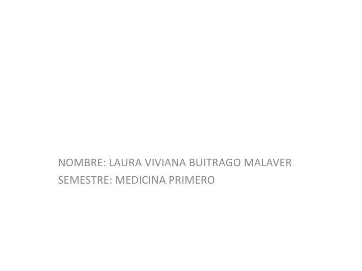 NOMBRE: LAURA VIVIANA BUITRAGO MALAVER<br />SEMESTRE: MEDICINA PRIMERO <br />