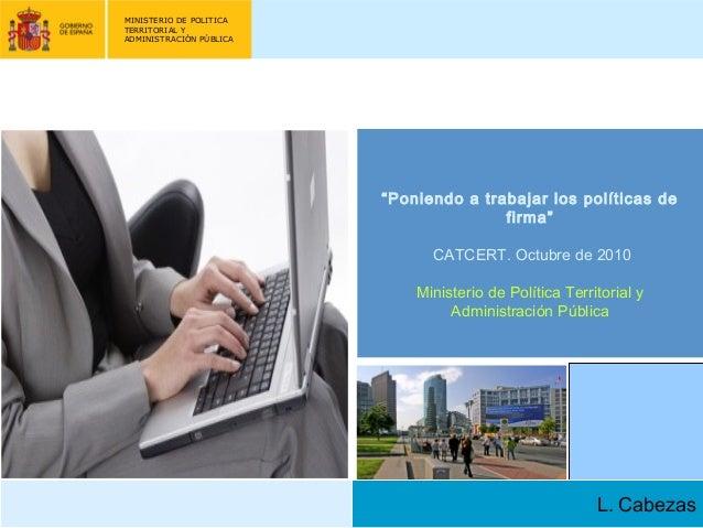 """MINISTERIO DE POLITICA TERRITORIAL Y ADMINISTRACIÓN PÚBLICA L. Cabezas """"Poniendo a trabajar los políticas de firma""""  CATC..."""