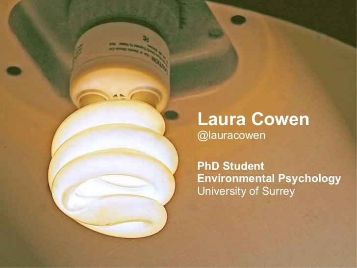 Laura Cowen @lauracowen PhD Student Environmental Psychology University of Surrey