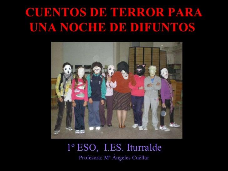 CUENTOS DE TERROR PARA UNA NOCHE DE DIFUNTOS   1º ESO,  I.ES. Iturralde Profesora: Mª Ángeles Cuéllar