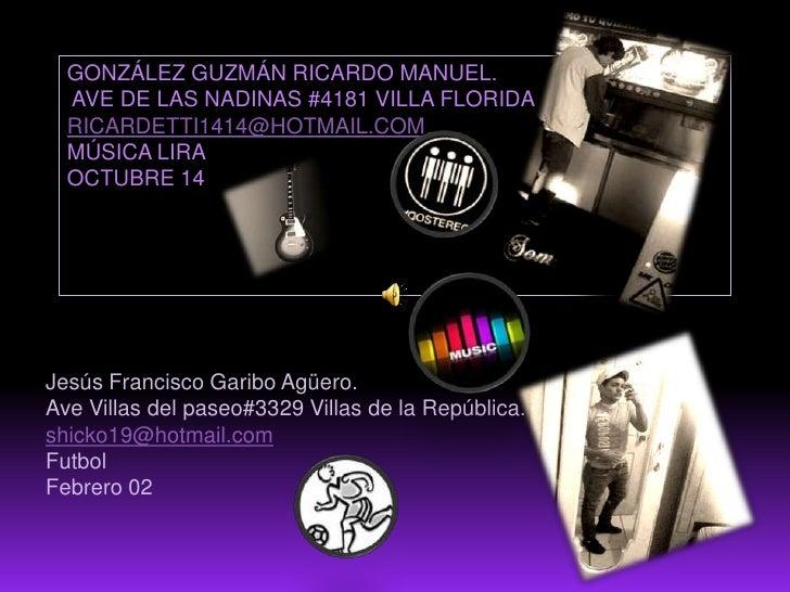 González Guzmán Ricardo Manuel. Ave de las nadinas #4181 Villa FLORIDAricardetti1414@hotmail.commúsica liraoctubre 14<br /...