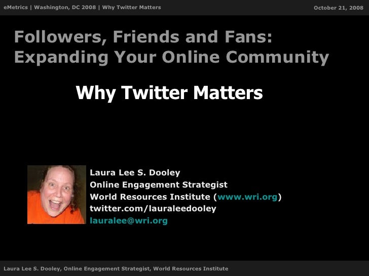 Why Twitter Matters Laura Lee S. Dooley Online Engagement Strategist World Resources Institute ( www.wri.org ) twitter.com...