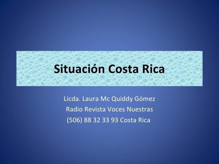 Situación Costa Rica Licda. Laura Mc Quiddy Gómez Radio Revista Voces Nuestras (506) 88 32 33 93 Costa Rica
