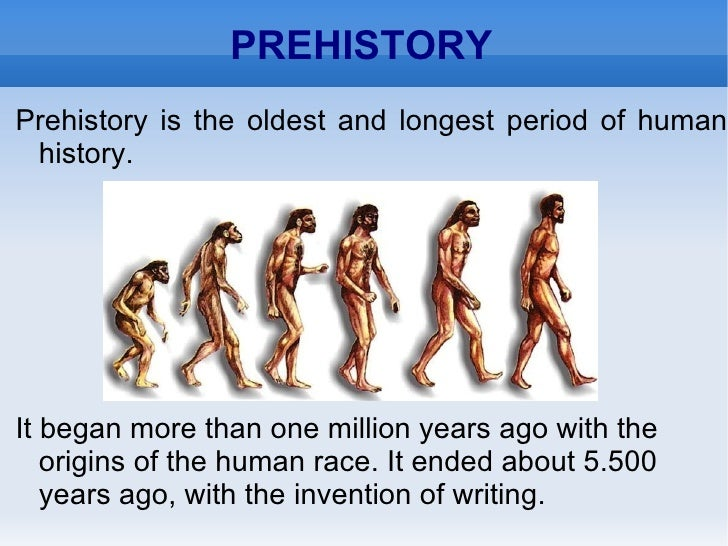 PREHISTORY Prehistory is the oldest and longest period of human history. It began more than one million years ago with the...