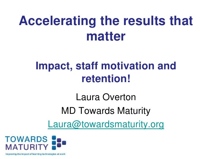 Accelerating the results that matterImpact, staff motivation and retention!<br />Laura Overton<br />MD Towards Maturity<br...