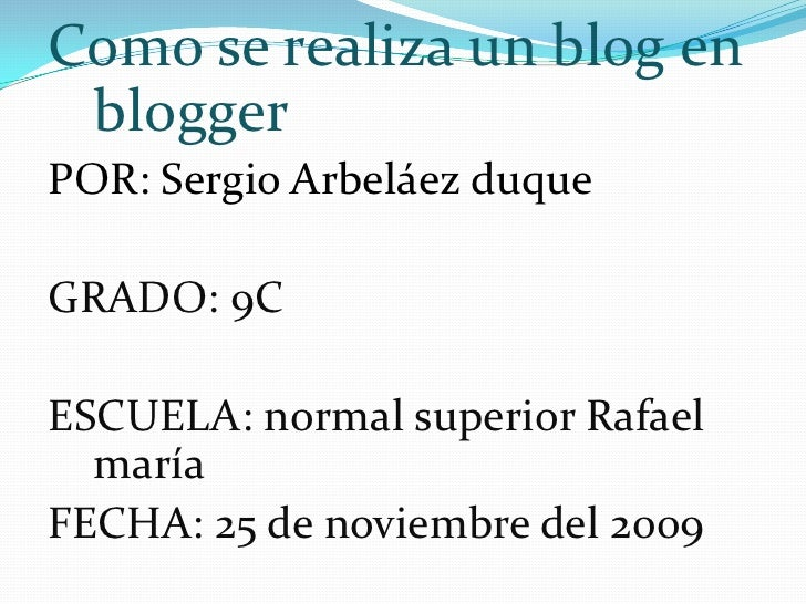 Como se realiza un blog en blogger<br />POR: Sergio Arbeláez duque<br />GRADO: 9C<br />ESCUELA: normal superior Rafael mar...