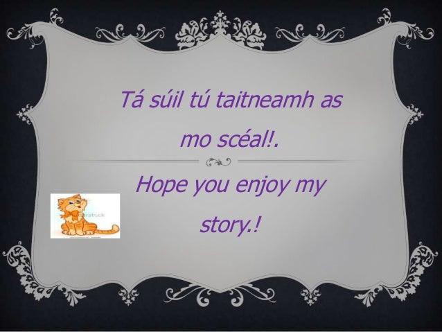 Tá súil tú taitneamh as mo scéal!. Hope you enjoy my  story.!