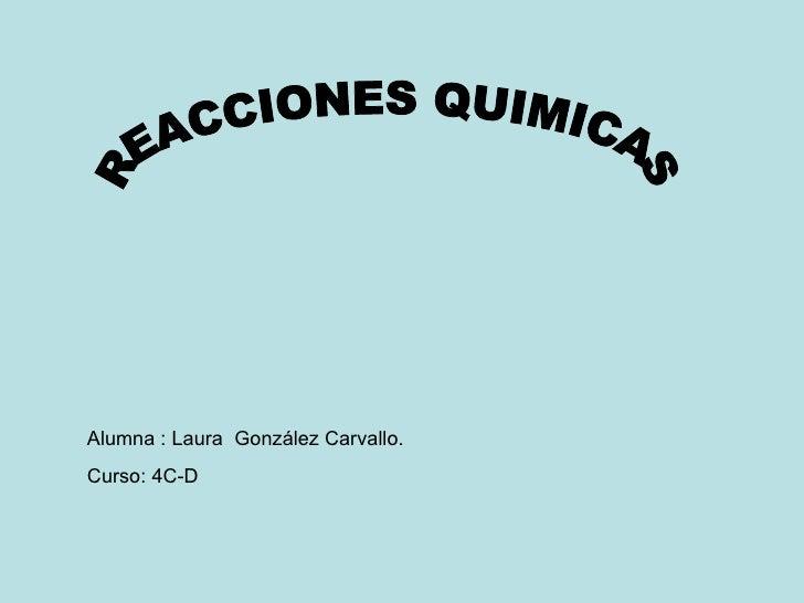 REACCIONES QUIMICAS Alumna : Laura  González Carvallo. Curso: 4C-D