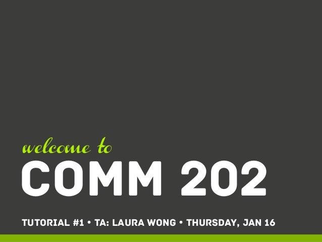 welcome to  COMM 202 Tutorial #1 Ÿ TA: Laura Wong Ÿ THURSDAY, JAN 16