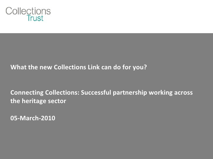 What the new Collections Link can do for you? Connecting Collections: Successful partnership working across the heritage s...
