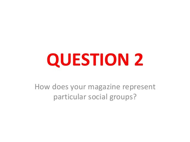QUESTION 2How does your magazine representparticular social groups?