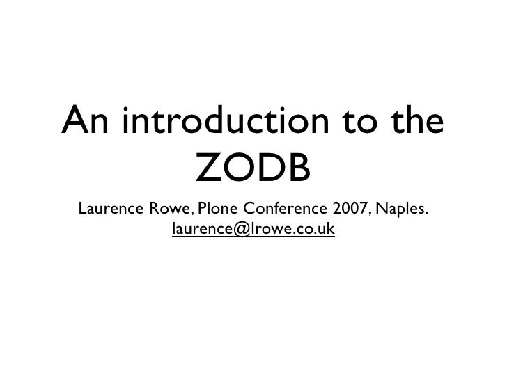 An introduction to the         ZODB Laurence Rowe, Plone Conference 2007, Naples.            laurence@lrowe.co.uk