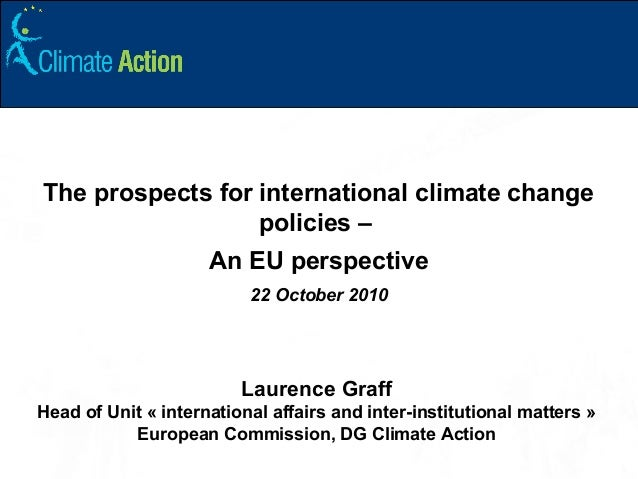 The prospects for international climate change policies – An EU perspective 22 October 2010 Laurence Graff Head of Unit « ...