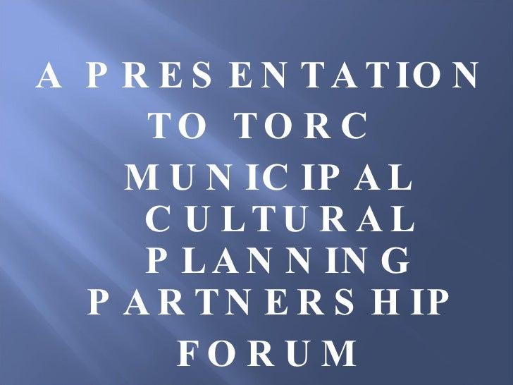 A PRESENTATION  TO TORC  MUNICIPAL CULTURAL PLANNING PARTNERSHIP  FORUM