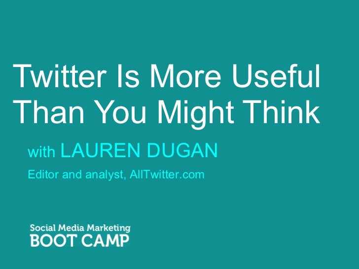Twitter Is More Useful Than You Might Think <ul><li>with  LAUREN DUGAN </li></ul>Editor and analyst, AllTwitter.com