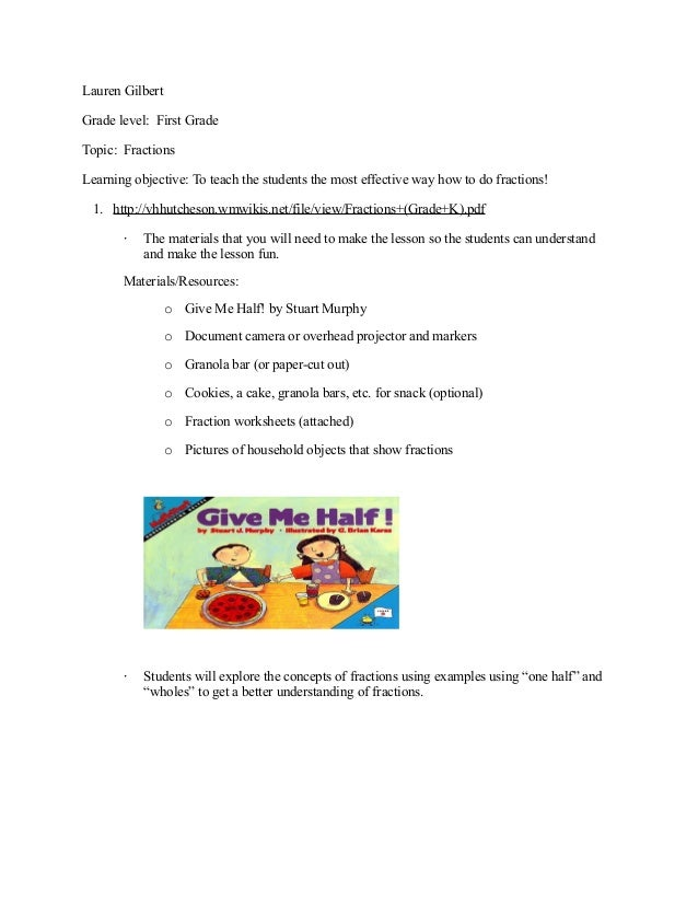 Lauren GilbertGrade level: First GradeTopic: FractionsLearning objective: To teach the students the most effective way how...