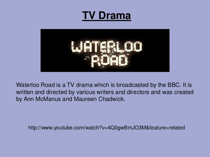 TV DramaWaterloo Road is a TV drama which is broadcasted by the BBC. It iswritten and directed by various writers and dire...