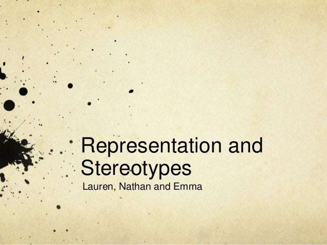Representation and Stereotypes Lauren, Nathan and Emma
