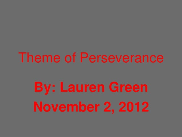 Theme of Perseverance  By: Lauren Green  November 2, 2012