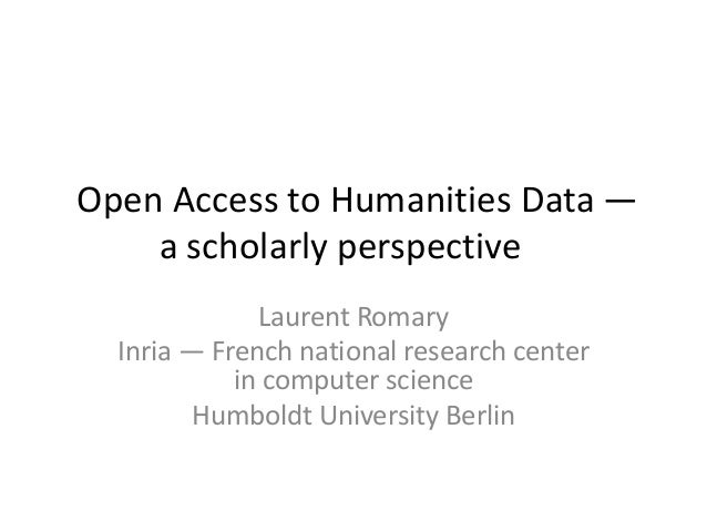 Open Access to Humanities Data —a scholarly perspectiveLaurent RomaryInria — French national research centerin computer sc...