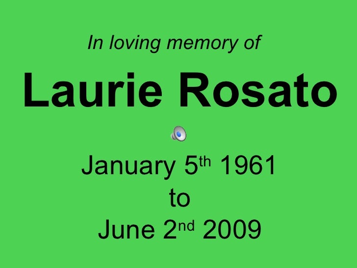 In loving memory of   Laurie Rosato January 5 th  1961 to June 2 nd  2009
