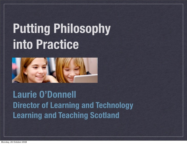 Putting Philosophy           into Practice             Laurie O'Donnell           Director of Learning and Technology     ...
