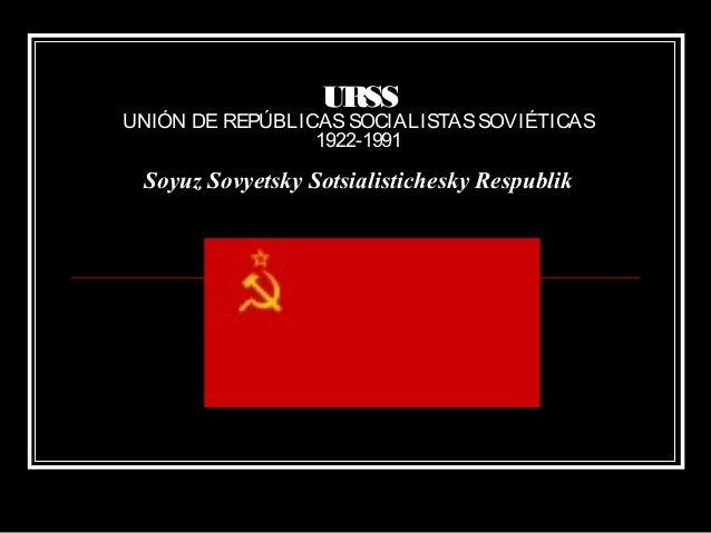 URSS UNIÓN DE REPÚBLICASSOCIALISTASSOVIÉTICAS 1922-1991 Soyuz Sovyetsky Sotsialistichesky Respublik