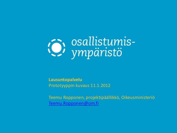 LausuntopalveluPrototyyppin kuvaus 11.1.2012Teemu Ropponen, projektipäällikkö, OikeusministeriöTeemu.Ropponen@om.fi