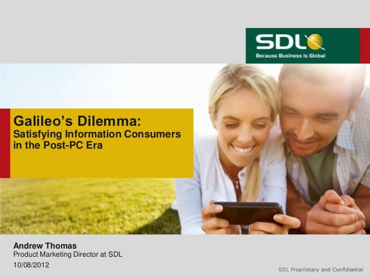 Galileo's Dilemma:Satisfying Information Consumersin the Post-PC EraAndrew ThomasProduct Marketing Director at SDL10/08/20...
