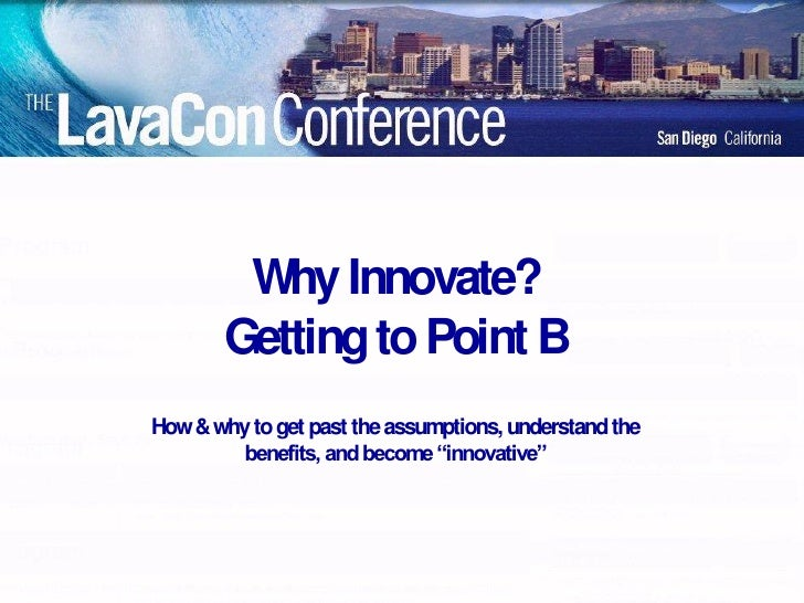 Why Innovate?        Getting to Point B How & why to get past the assumptions, understand the         benefits, and become...