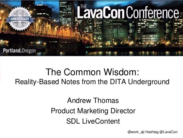 The Common Wisdom: Reality-Based Notes from the DITA Underground Andrew Thomas Product Marketing Director SDL LiveContent ...
