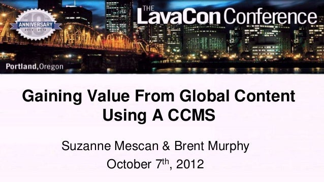 Gaining Value From Global Content          Using A CCMS    Suzanne Mescan & Brent Murphy          October 7th, 2012