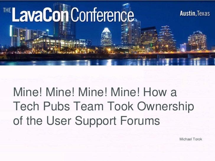 Mine! Mine! Mine! Mine! How aTech Pubs Team Took Ownershipof the User Support Forums                          Michael Torok