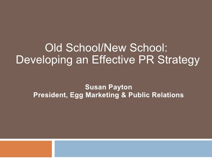 Old School/New School:  Developing an Effective PR Strategy                 Susan Payton President, Egg Marketing & Public...