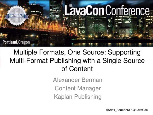 Multiple Formats, One Source: Supporting Multi-Format Publishing with a Single Source of Content Alexander Berman Content ...